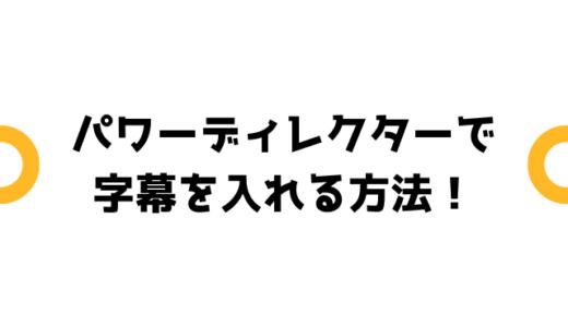 パワーディレクターでの字幕の入れ方を紹介!【複数入れる事も可能】